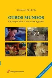 Otros mundos Un ensayo sobre el nuevo cine argentino