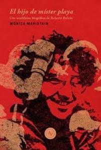 El hijo de Míster Playa : una semblanza biográfica de Roberto Bolaño / Mónica Ma
