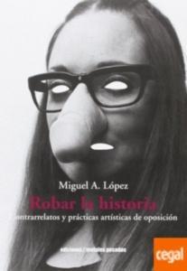 Robar la historia : contrarrelatos y prácticas artísticas de oposición / Miguel