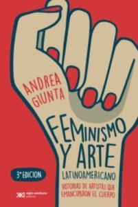 Feminismo y arte latinoamericano : historias de artistas que emanciparon el cuerpo